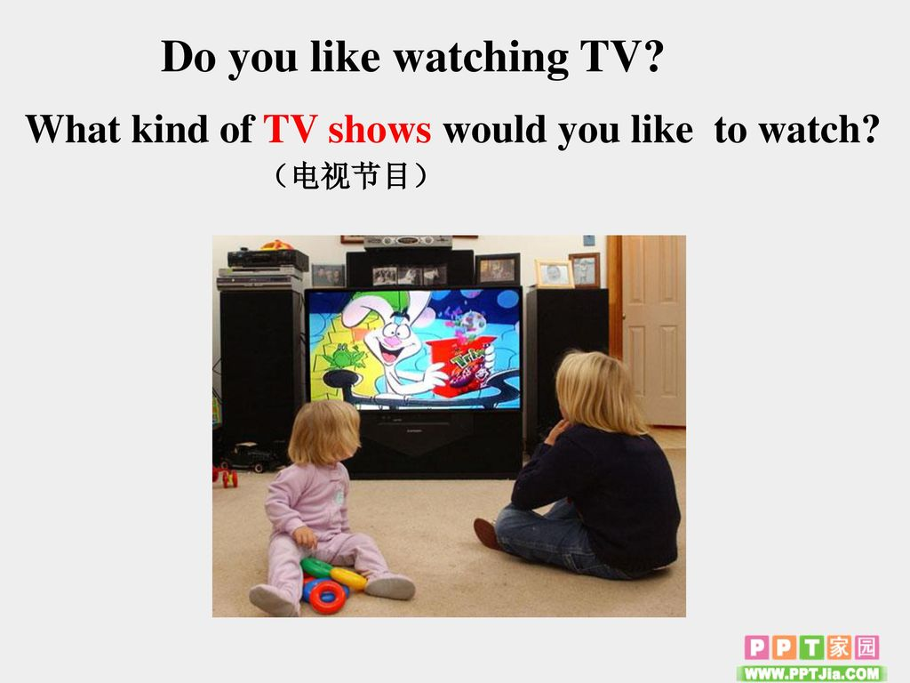Do you like watching TV What kind of TV shows would you like to watch (电视节目)