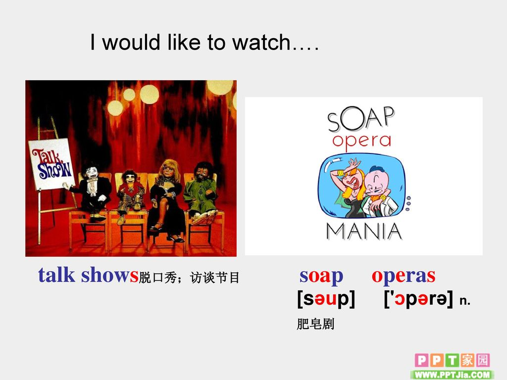 I would like to watch…. talk shows脱口秀;访谈节目 soap operas