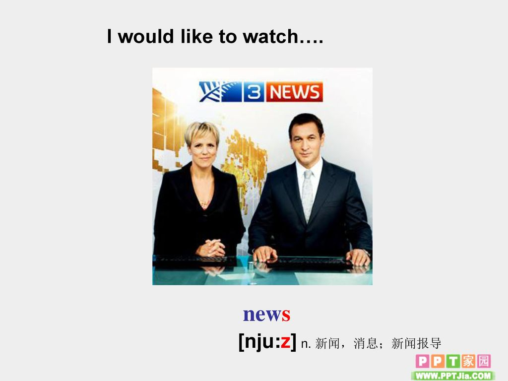 I would like to watch…. news [nju:z] n. 新闻,消息;新闻报导
