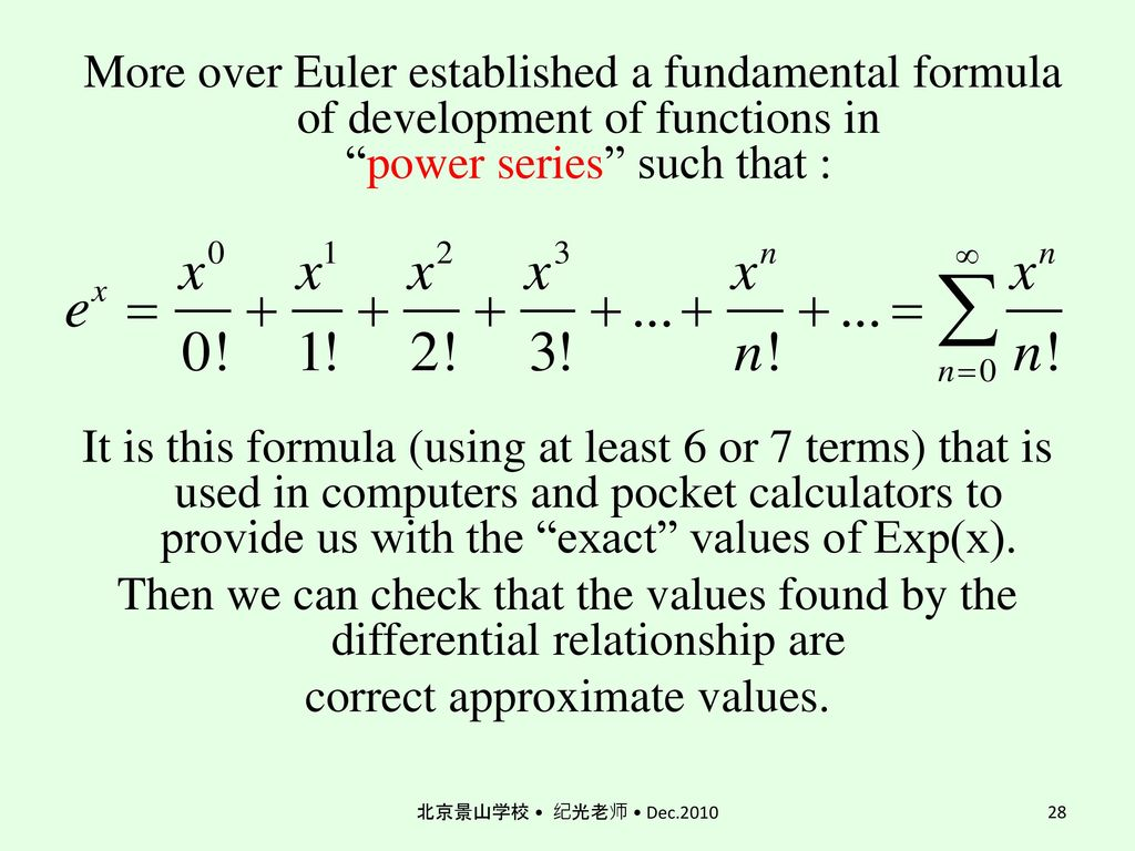 More over Euler established a fundamental formula of development of functions in power series such that : It is this formula (using at least 6 or 7 terms) that is used in computers and pocket calculators to provide us with the exact values of Exp(x). Then we can check that the values found by the differential relationship are correct approximate values.