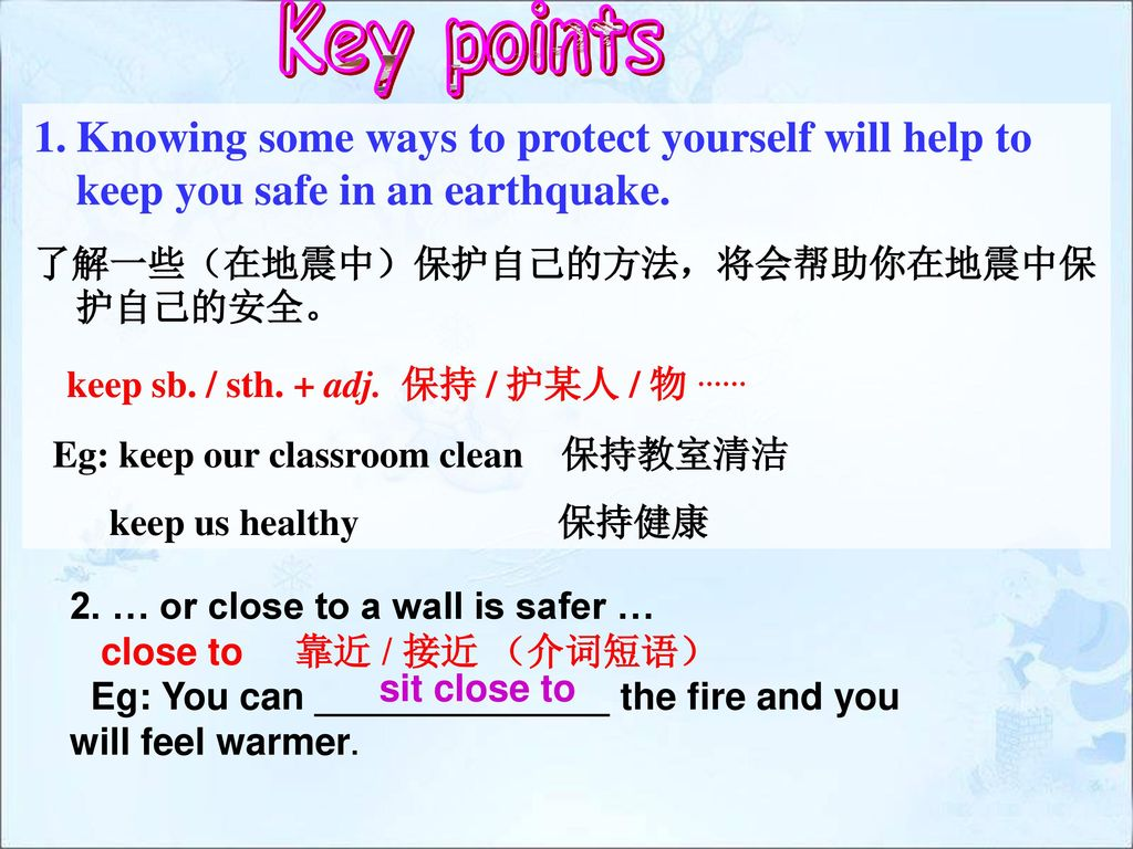 Key points Knowing some ways to protect yourself will help to keep you safe in an earthquake. 了解一些(在地震中)保护自己的方法,将会帮助你在地震中保护自己的安全。