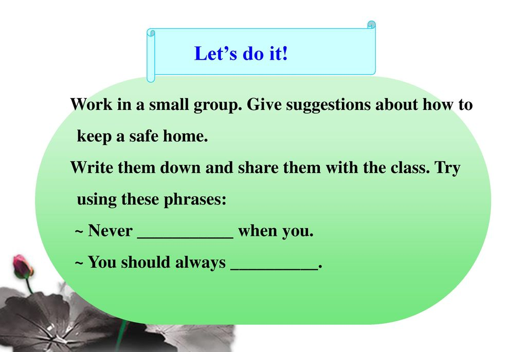 Let's do it! Work in a small group. Give suggestions about how to keep a safe home.