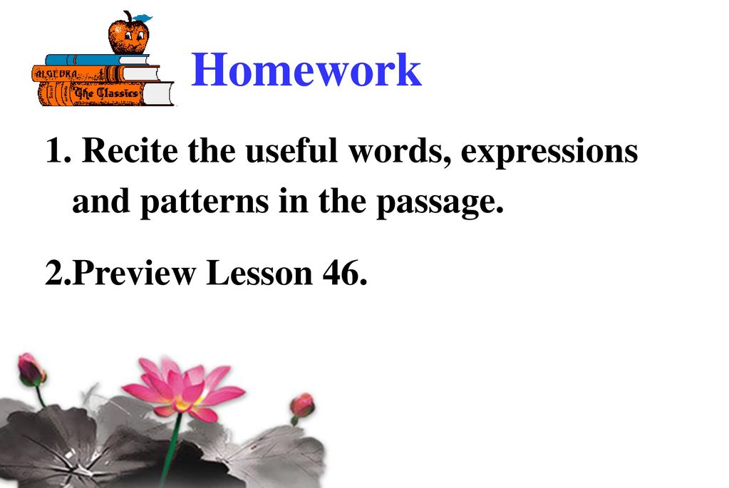 Homework Recite the useful words, expressions and patterns in the passage. Preview Lesson 46.