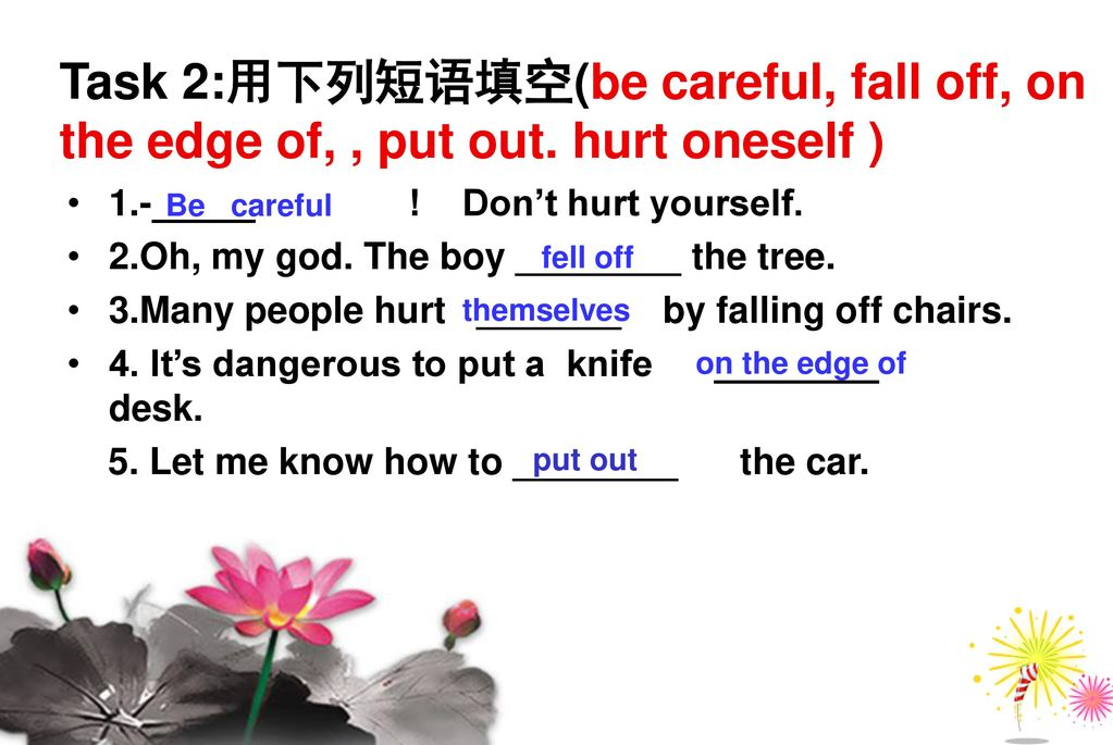 Task 2:用下列短语填空(be careful, fall off, on the edge of, , put out