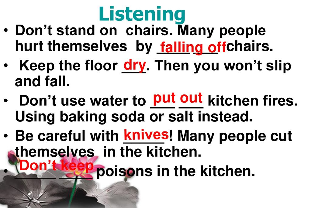 Listening Don't stand on chairs. Many people hurt themselves by ____ ___ chairs. Keep the floor ___. Then you won't slip and fall.