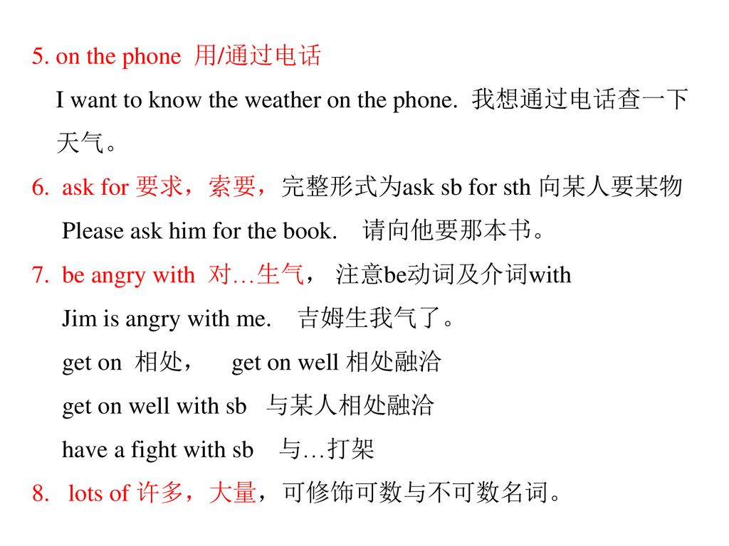 5. on the phone 用/通过电话 I want to know the weather on the phone. 我想通过电话查一下. 天气。 6. ask for 要求,索要,完整形式为ask sb for sth 向某人要某物.