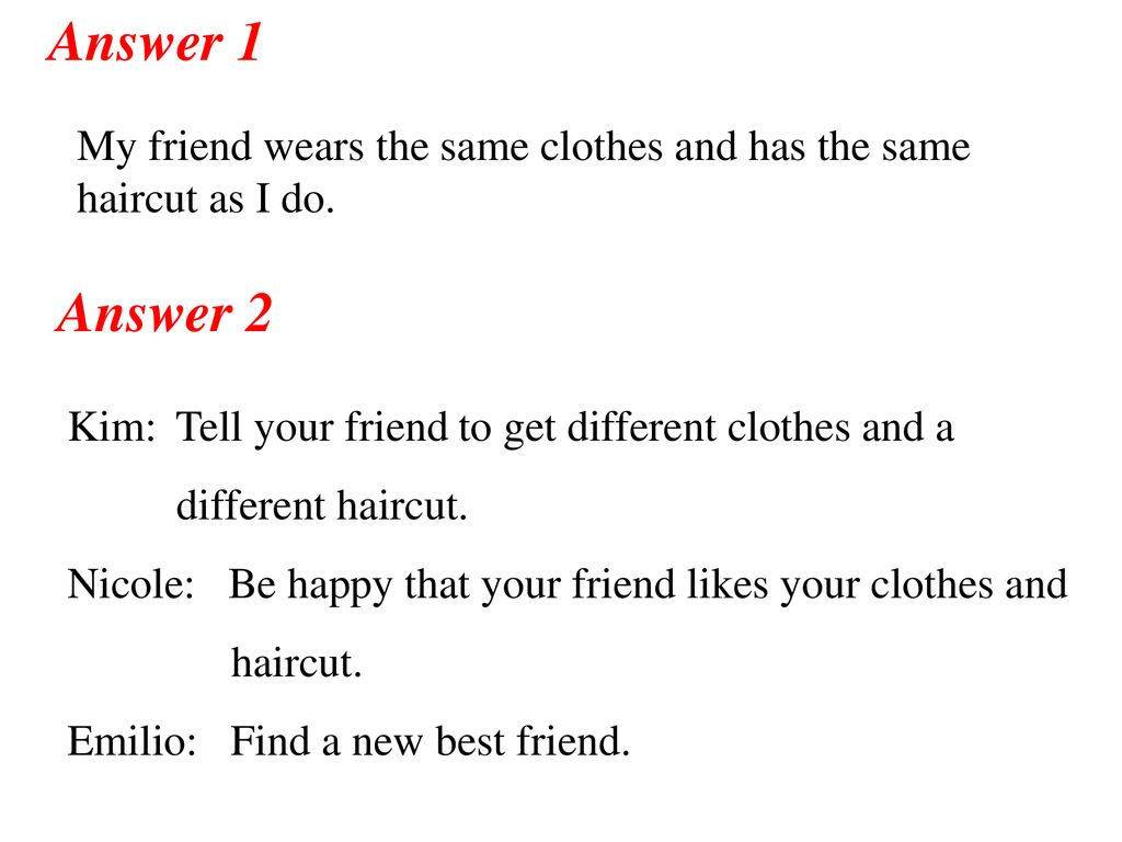 Answer 1 My friend wears the same clothes and has the same haircut as I do. Answer 2. Kim: Tell your friend to get different clothes and a.