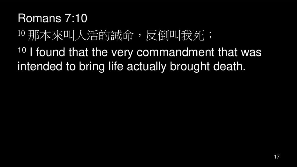 Romans 7:10 10 那本來叫人活的誡命,反倒叫我死; 10 I found that the very commandment that was intended to bring life actually brought death.