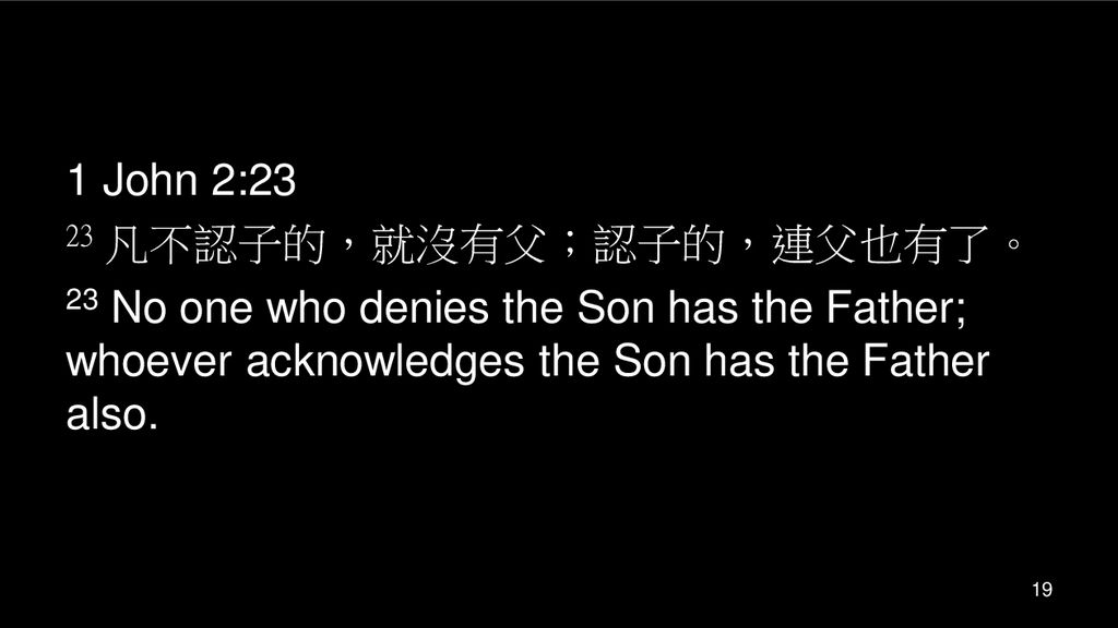 1 John 2:23 23 凡不認子的,就沒有父;認子的,連父也有了。 23 No one who denies the Son has the Father; whoever acknowledges the Son has the Father also.