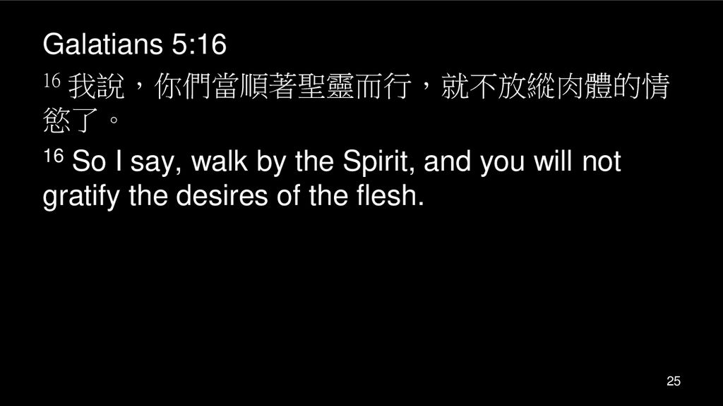 Galatians 5:16 16 我說,你們當順著聖靈而行,就不放縱肉體的情慾了。 16 So I say, walk by the Spirit, and you will not gratify the desires of the flesh.