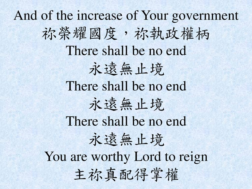 And of the increase of Your government 祢榮耀國度,祢執政權柄 There shall be no end 永遠無止境 There shall be no end 永遠無止境 There shall be no end 永遠無止境 You are worthy Lord to reign 主祢真配得掌權