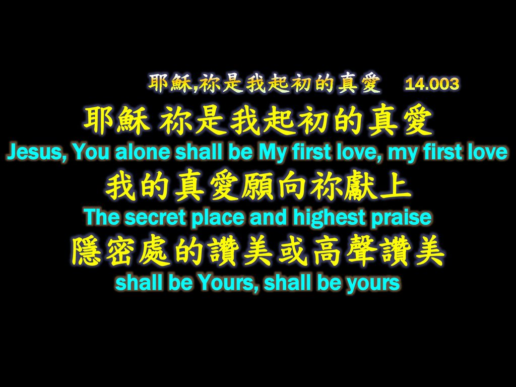 耶穌,祢是我起初的真愛 耶穌 祢是我起初的真愛 Jesus, You alone shall be My first love, my first love 我的真愛願向祢獻上 The secret place and highest praise 隱密處的讚美或高聲讚美 shall be Yours, shall be yours