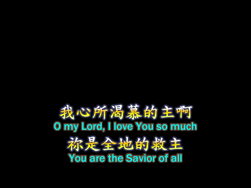 我心所渴慕的主啊 祢是全地的救主 O my Lord, I love You so much