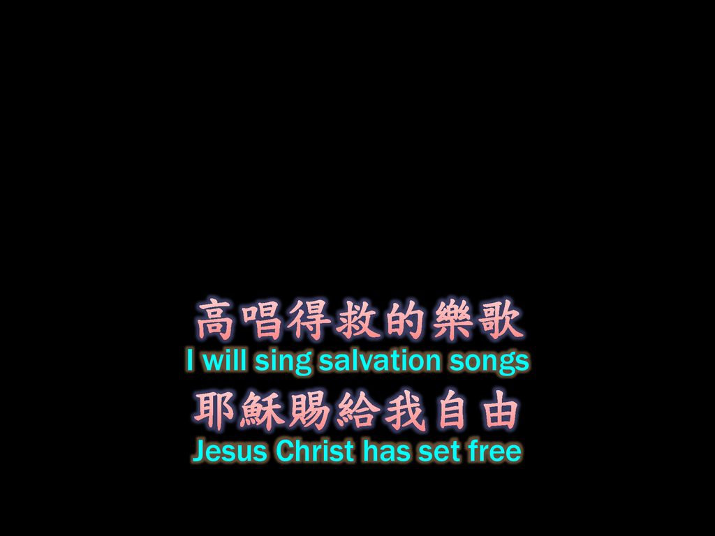 高唱得救的樂歌 I will sing salvation songs 耶穌賜給我自由 Jesus Christ has set free