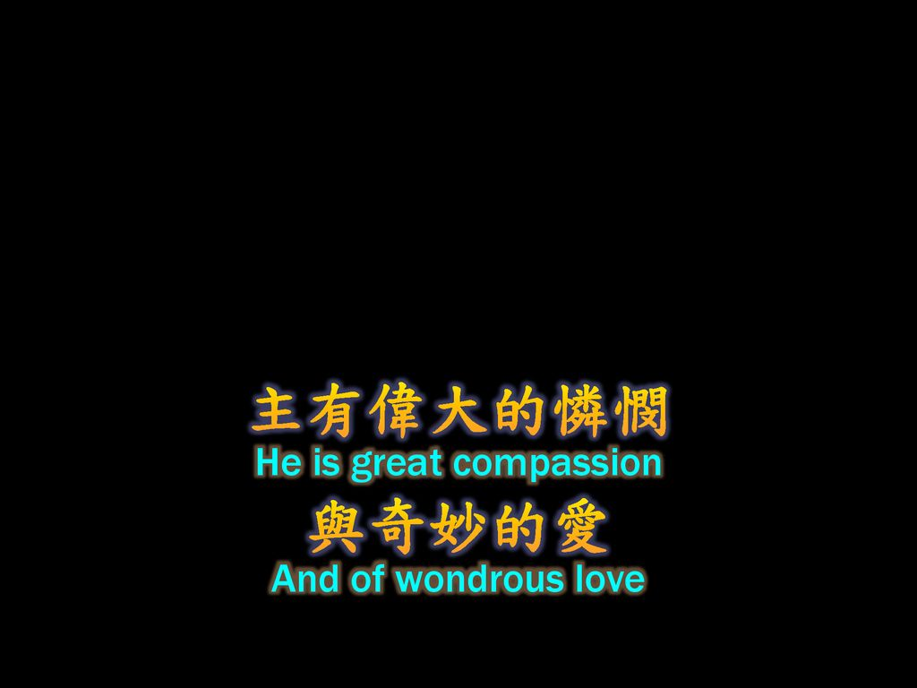 主有偉大的憐憫 He is great compassion 與奇妙的愛 And of wondrous love