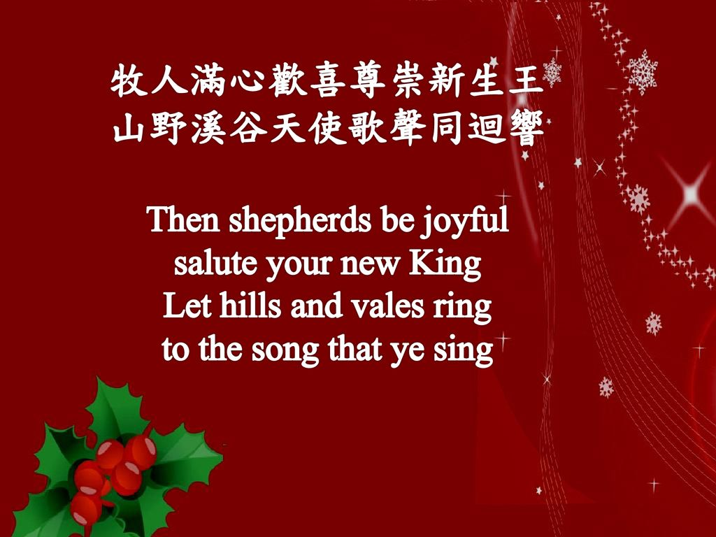 牧人滿心歡喜尊崇新生王 山野溪谷天使歌聲同迴響 Then shepherds be joyful salute your new King Let hills and vales ring to the song that ye sing