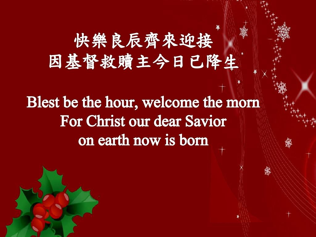 快樂良辰齊來迎接 因基督救贖主今日已降生 Blest be the hour, welcome the morn For Christ our dear Savior on earth now is born