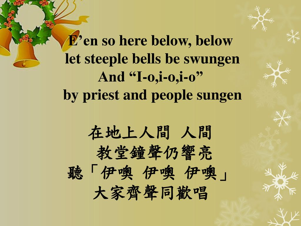 E'en so here below, below let steeple bells be swungen And I-o,i-o,i-o by priest and people sungen 在地上人間 人間 教堂鐘聲仍響亮 聽「伊噢 伊噢 伊噢」 大家齊聲同歡唱