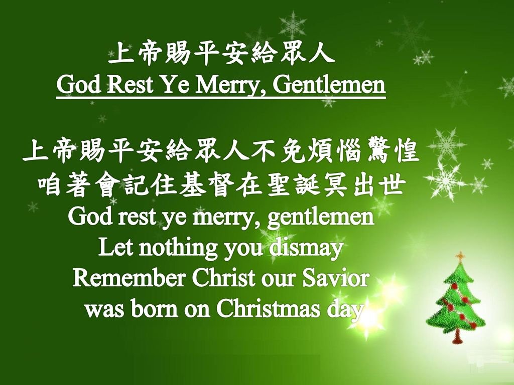 上帝賜平安給眾人 God Rest Ye Merry, Gentlemen 上帝賜平安給眾人不免煩惱驚惶 咱著會記住基督在聖誕冥出世 God rest ye merry, gentlemen Let nothing you dismay Remember Christ our Savior was born on Christmas day