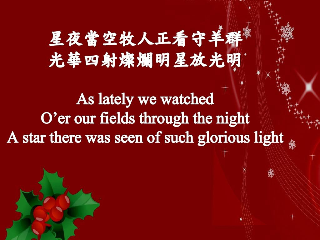 星夜當空牧人正看守羊群 光華四射燦爛明星放光明 As lately we watched O'er our fields through the night A star there was seen of such glorious light