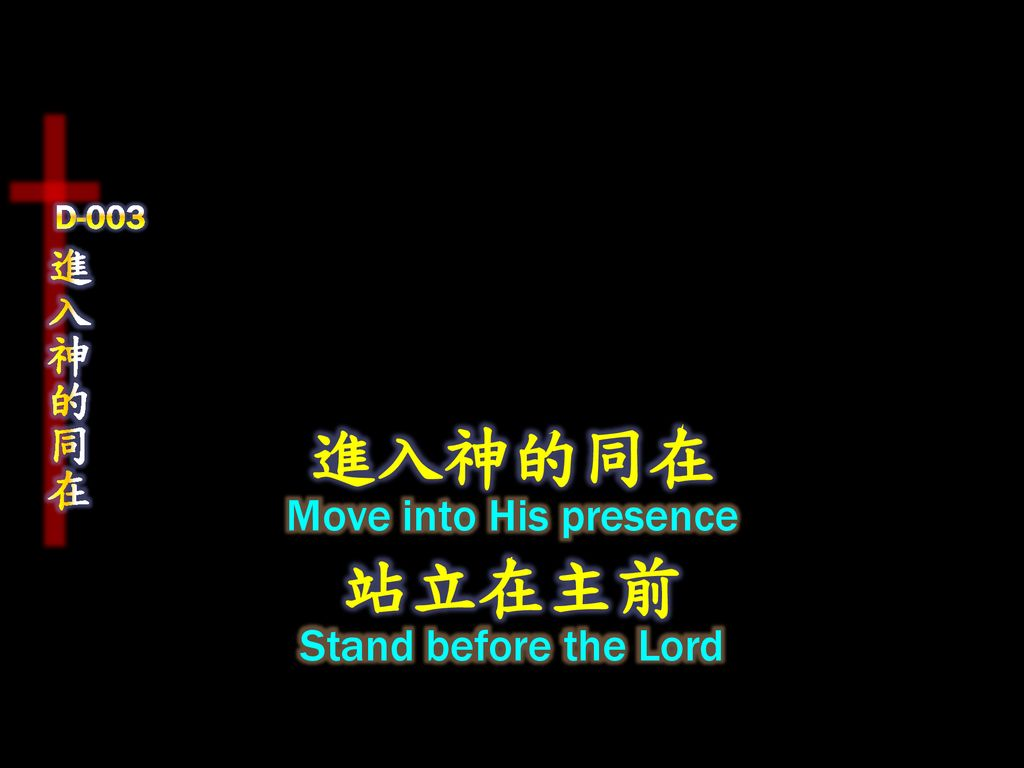 D-003 進入神的同在 進入神的同在 Move into His presence 站立在主前 Stand before the Lord