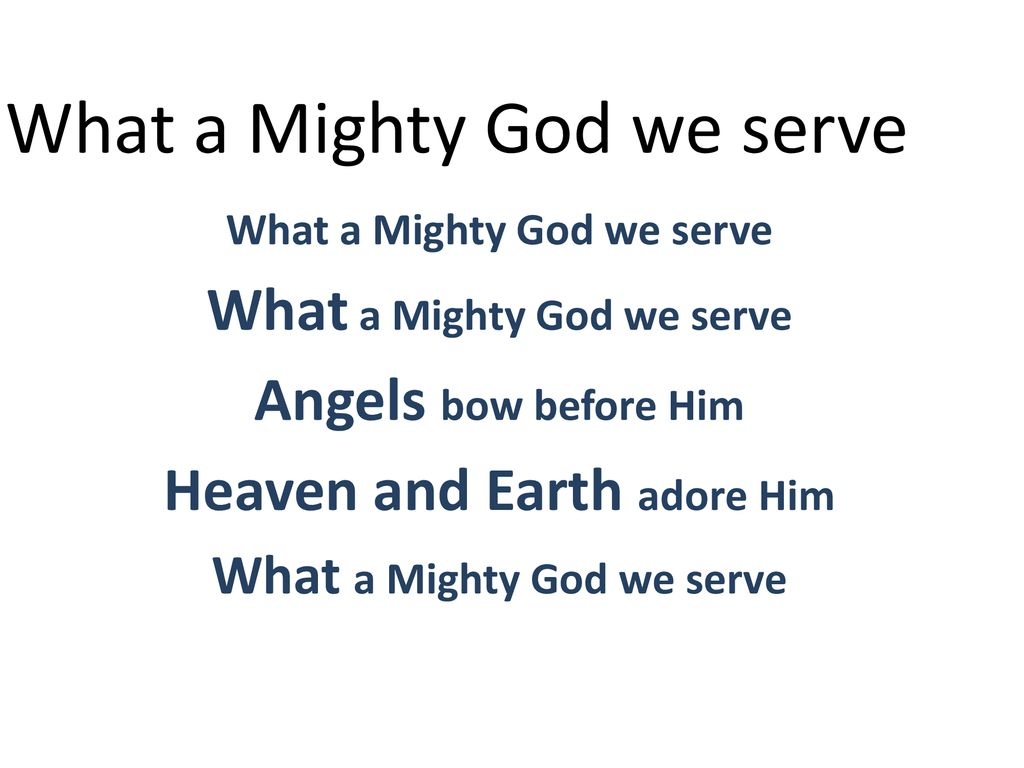 What a Mighty God we serve Heaven and Earth adore Him