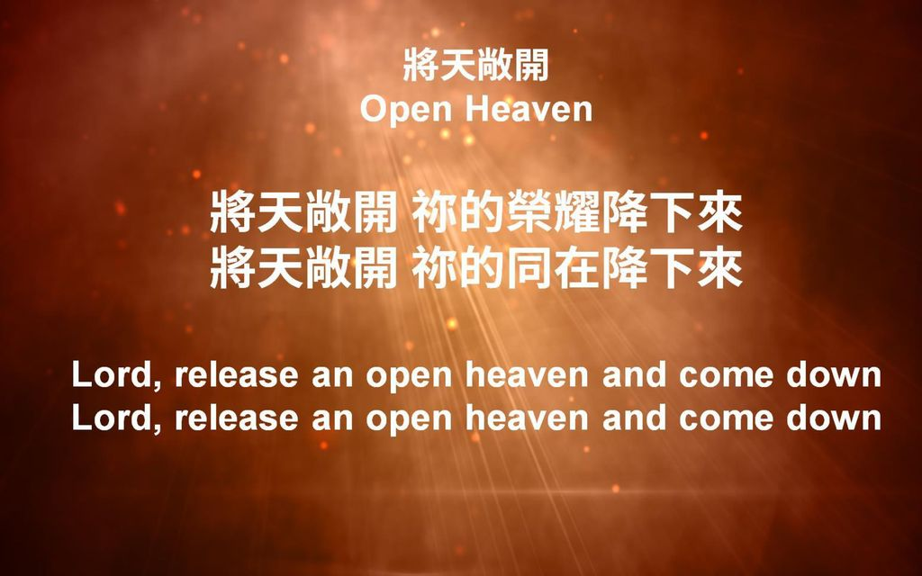 將天敞開 Open Heaven 將天敞開 祢的榮耀降下來 將天敞開 祢的同在降下來 Lord, release an open heaven and come down Lord, release an open heaven and come down
