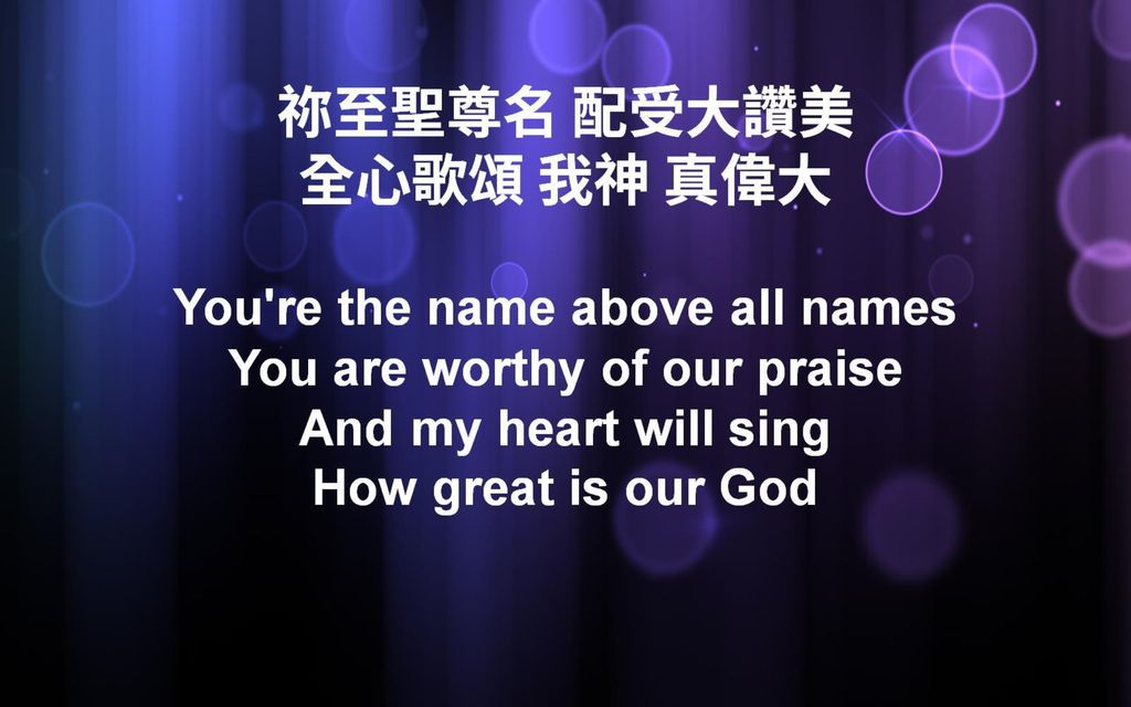 祢至聖尊名 配受大讚美 全心歌頌 我神 真偉大 You re the name above all names You are worthy of our praise And my heart will sing How great is our God