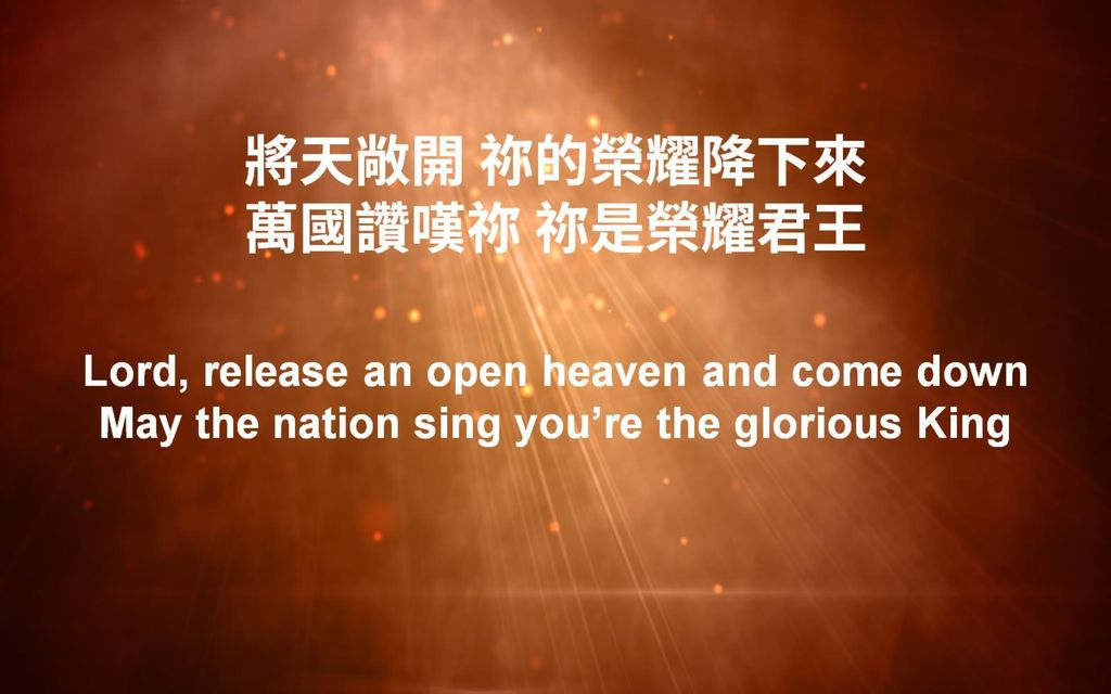 將天敞開 祢的榮耀降下來 萬國讚嘆祢 祢是榮耀君王 Lord, release an open heaven and come down May the nation sing you're the glorious King