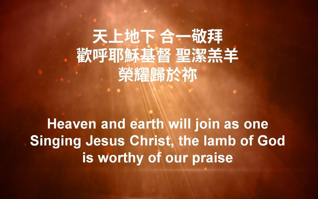 天上地下 合一敬拜 歡呼耶穌基督 聖潔羔羊 榮耀歸於祢 Heaven and earth will join as one Singing Jesus Christ, the lamb of God is worthy of our praise