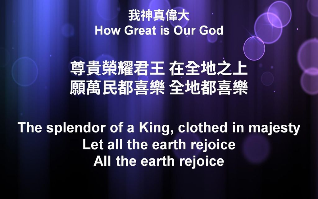 我神真偉大 How Great is Our God 尊貴榮耀君王 在全地之上 願萬民都喜樂 全地都喜樂 The splendor of a King, clothed in majesty Let all the earth rejoice All the earth rejoice