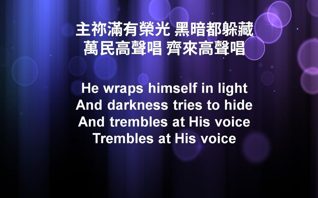 主祢滿有榮光 黑暗都躲藏 萬民高聲唱 齊來高聲唱 He wraps himself in light And darkness tries to hide And trembles at His voice Trembles at His voice