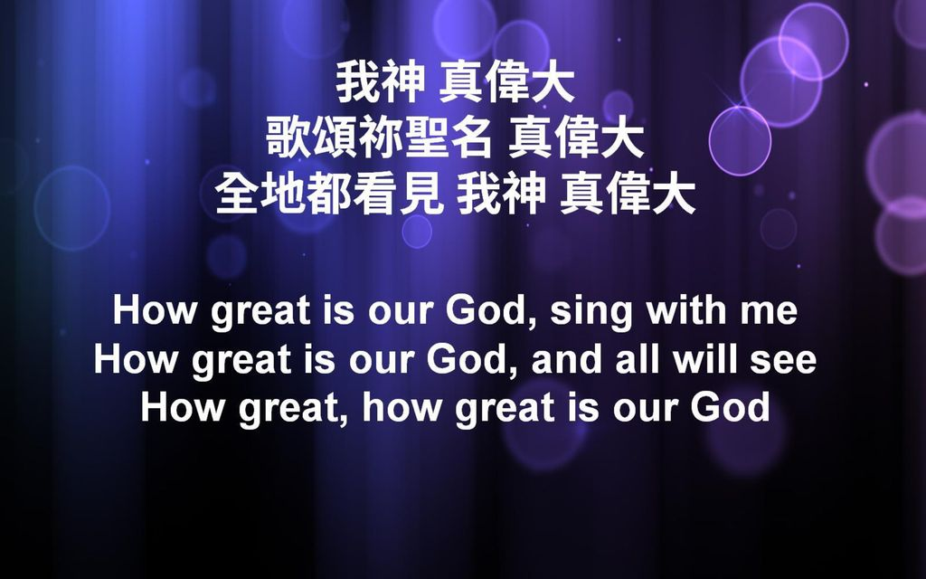 我神 真偉大 歌頌祢聖名 真偉大 全地都看見 我神 真偉大 How great is our God, sing with me How great is our God, and all will see How great, how great is our God