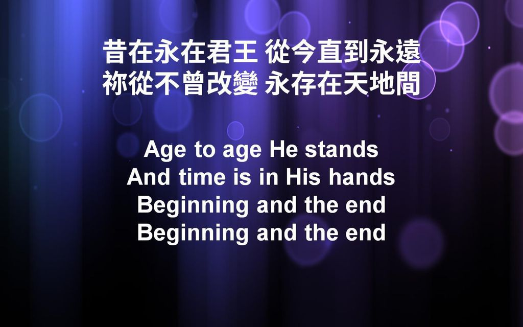 昔在永在君王 從今直到永遠 祢從不曾改變 永存在天地間 Age to age He stands And time is in His hands Beginning and the end Beginning and the end