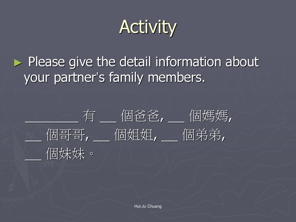 Activity Please give the detail information about your partner's family members. 有 個爸爸, 個媽媽,