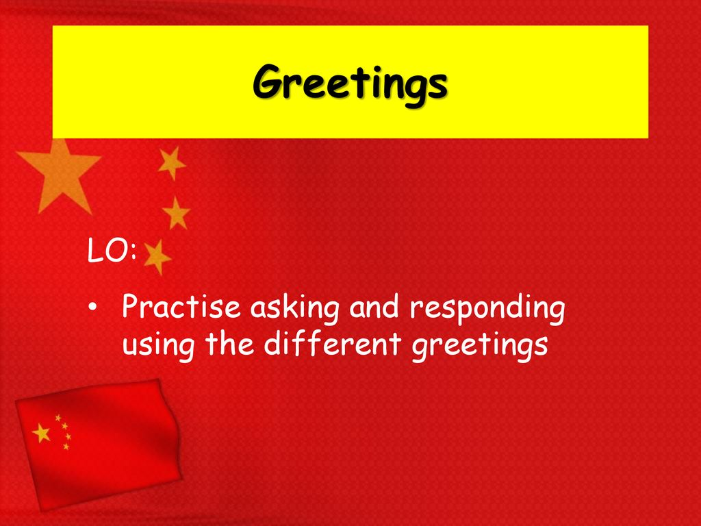 Greetings LO: Practise asking and responding using the different greetings