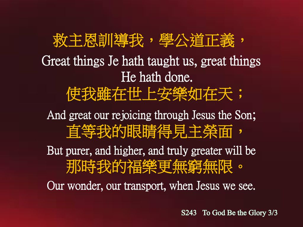 救主恩訓導我,學公道正義, Great things Je hath taught us, great things He hath done. 使我雖在世上安樂如在天; And great our rejoicing through Jesus the Son; 直等我的眼睛得見主榮面,