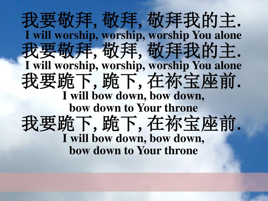 我要敬拜,敬拜,敬拜我的主. I will worship, worship, worship You alone