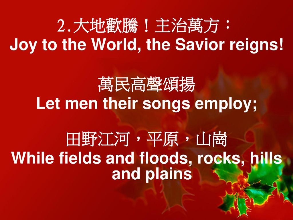 Joy to the World, the Savior reigns! 萬民高聲頌揚