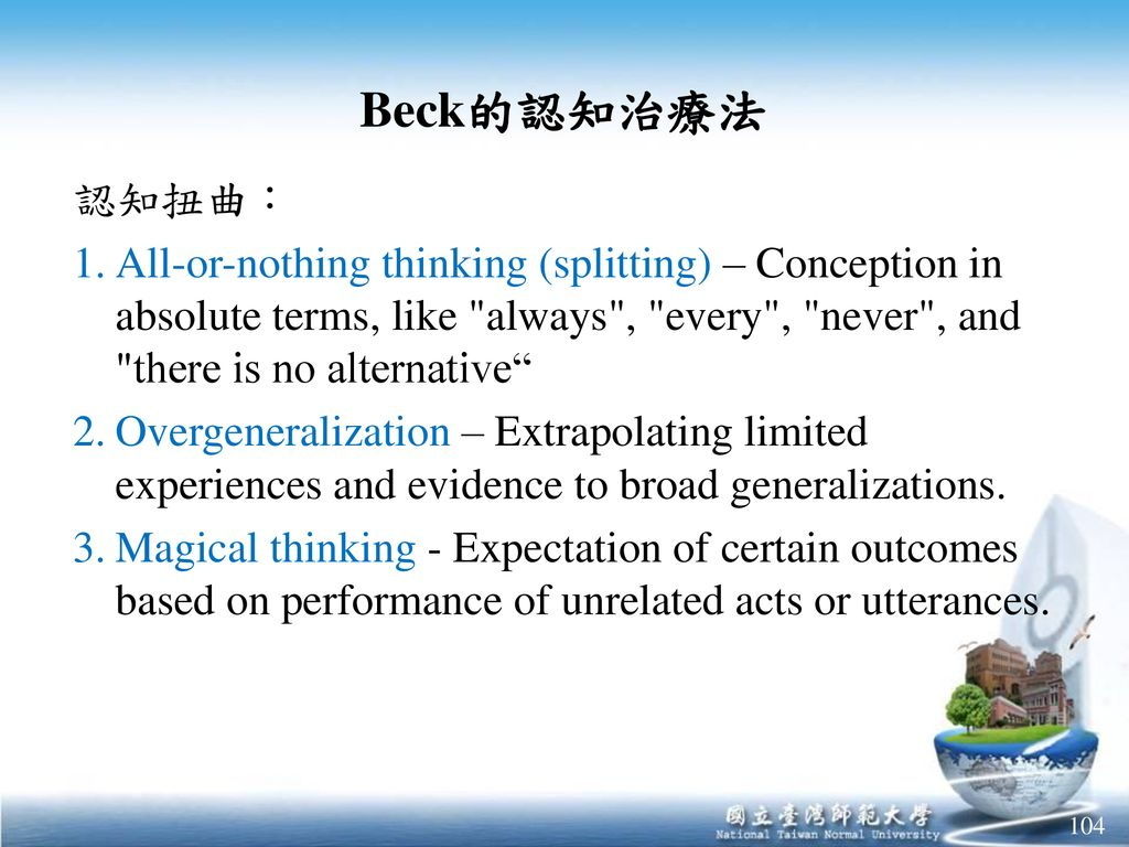 Beck的認知治療法 認知扭曲: All-or-nothing thinking (splitting) – Conception in absolute terms, like always , every , never , and there is no alternative