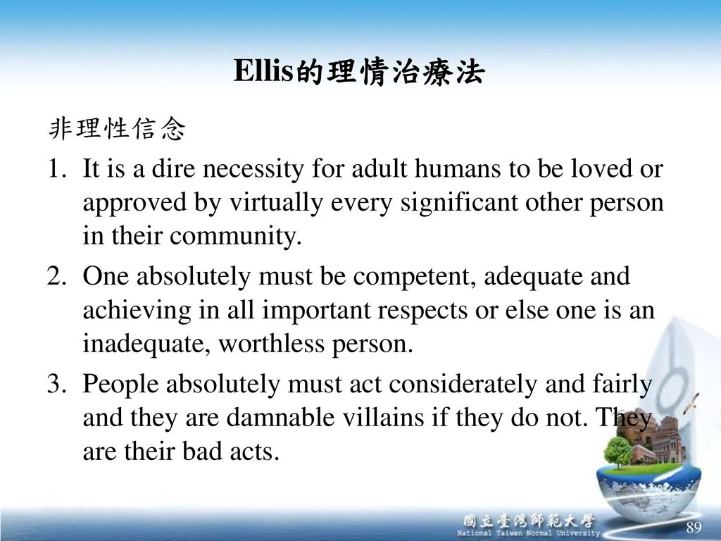 Ellis的理情治療法 非理性信念. It is a dire necessity for adult humans to be loved or approved by virtually every significant other person in their community.