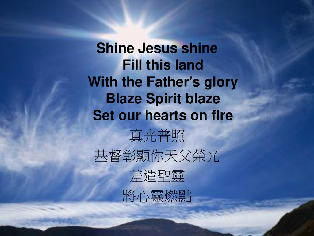 Shine Jesus shine Fill this land With the Father s glory Blaze Spirit blaze Set our hearts on fire 真光普照 基督彰顯你天父榮光 差遣聖靈 將心靈燃點