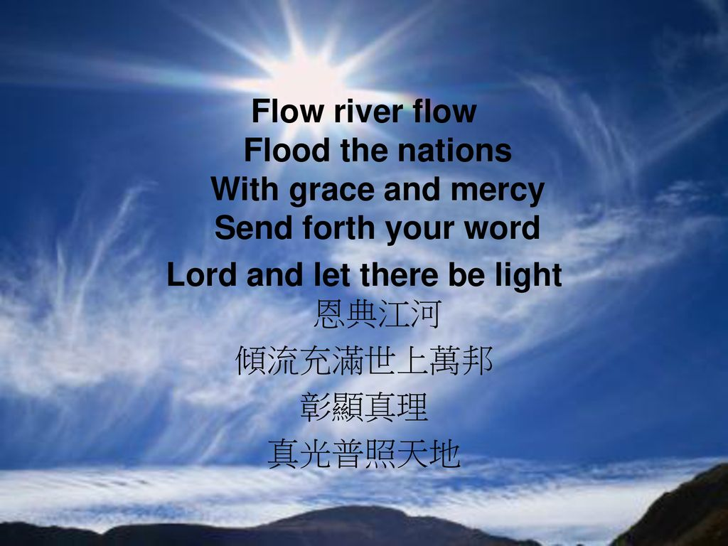 Flow river flow Flood the nations With grace and mercy Send forth your word Lord and let there be light 恩典江河 傾流充滿世上萬邦 彰顯真理 真光普照天地