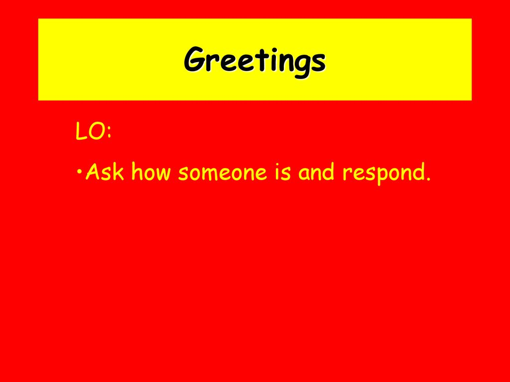 Greetings LO: Ask how someone is and respond.