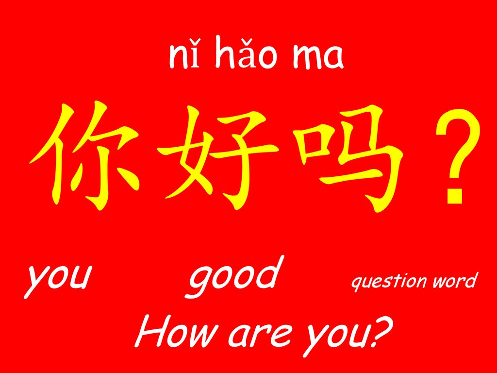 nǐ​ hǎo ma ​ 你好吗? you good question word How are you