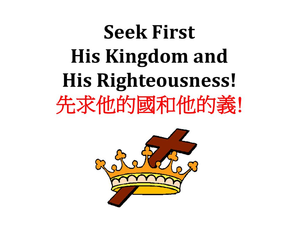 Seek First His Kingdom and His Righteousness! 先求他的國和他的義!