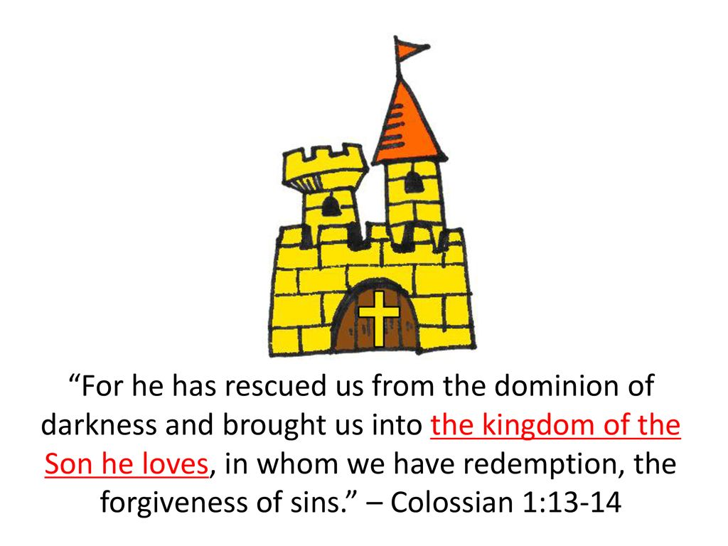 For he has rescued us from the dominion of darkness and brought us into the kingdom of the Son he loves, in whom we have redemption, the forgiveness of sins. – Colossian 1:13-14