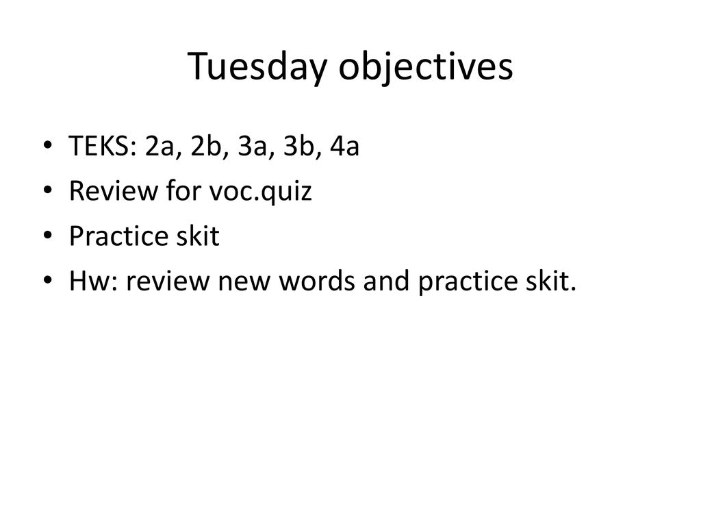 Tuesday objectives TEKS: 2a, 2b, 3a, 3b, 4a Review for voc.quiz