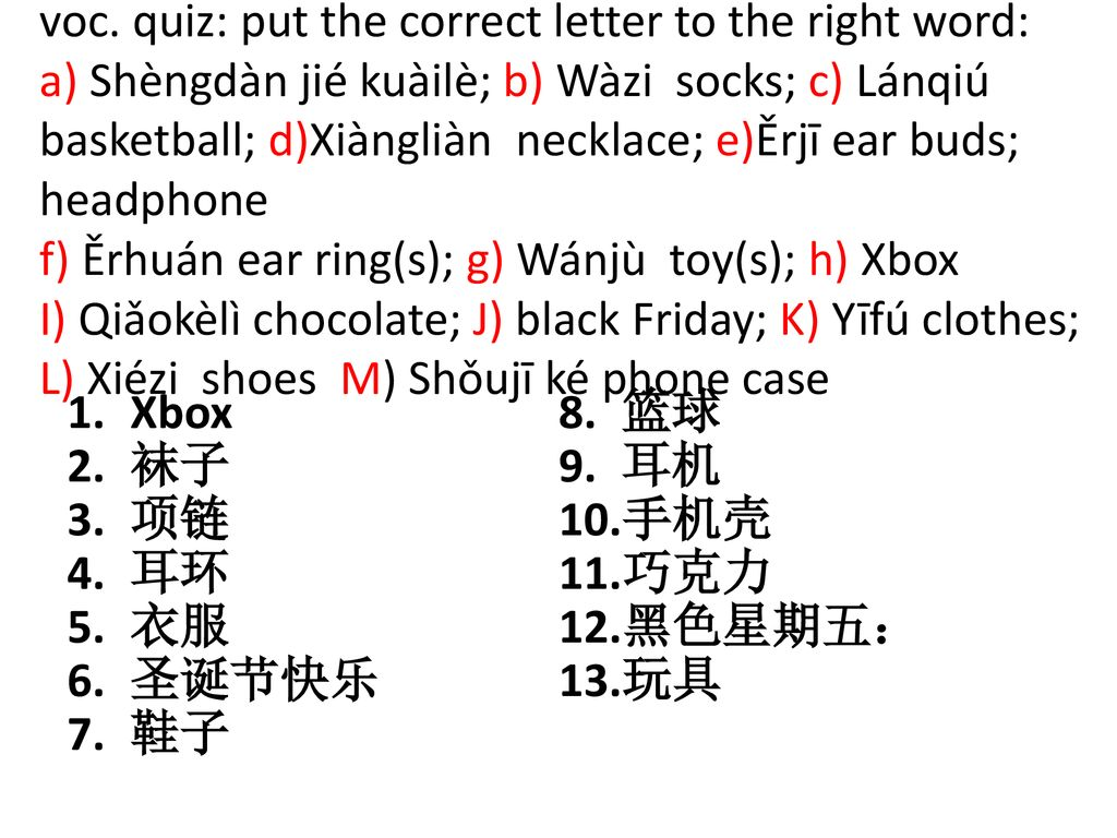 voc. quiz: put the correct letter to the right word: a) Shèngdàn jié kuàilè; b) Wàzi socks; c) Lánqiú basketball; d)Xiàngliàn necklace; e)Ěrjī ear buds; headphone f) Ěrhuán ear ring(s); g) Wánjù toy(s); h) Xbox I) Qiǎokèlì chocolate; J) black Friday; K) Yīfú clothes; L) Xiézi shoes M) Shǒujī ké phone case