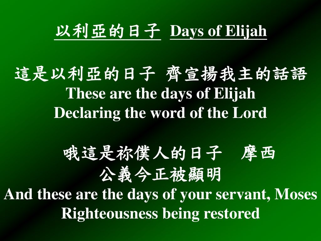 以利亞的日子 Days of Elijah 這是以利亞的日子 齊宣揚我主的話語 These are the days of Elijah Declaring the word of the Lord 哦這是祢僕人的日子 摩西 公義今正被顯明 And these are the days of your servant, Moses Righteousness being restored